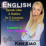 English: Speak English Like a Native in 5 Lessons for Busy People, Lesson 2: The 3 Elements | Ken Xiao