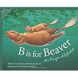 B Is for Beaver : An Oregon Alphabet (Alphabet Series)