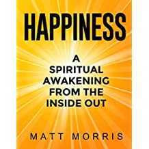 Happiness: A Spiritual Awakening From The Inside Out (Spiritual Books) (positive thinking positive mindset happiness mindset how to be happy happiness ... project depression self-help Book 1)