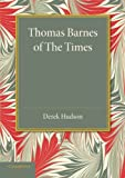 Thomas Barnes of the Times : With Selections from His Critical Essays Never Before Reprinted, Hudson, Derek, 1107677424