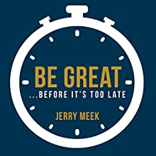 Be Great...Before It's Too Late Audiobook by Jerry Meek Narrated by Jerry Meek
