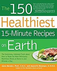 The 150 Healthiest 15-Minute Recipes on Earth: The Surprising, Unbiased Truth about How to Make the Most Deliciously Nutritious Meals at Home - in Just Minutes a Day