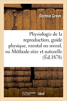 Physiologie de La Reproduction, Guide Physique, Mental Ou Moral, Ou Methode Sure Et Naturelle (Sciences)