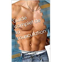 Guide complet de la musculation: Alimentation - Entraînement - Motivation - Sommeil (French Edition)