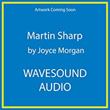 Martin Sharp: His Life and Times Audiobook by Joyce Morgan Narrated by Daniel Koek