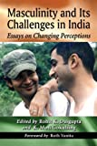 Masculinity and Its Challenges in India, Rohit K. Dasgupta, K. Moti Gokulsing, Foreword by Ruth Vanita, 0786472243