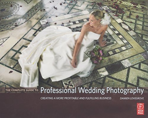 The Complete Guide to Professional Wedding Photography: Creating a more profitable and fulfilling business by Focal Press