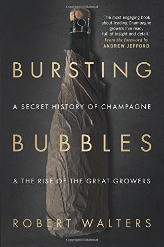 Bursting Bubbles: A Secret History of Champagne and the Rise of the Great Growers by Robert Walters