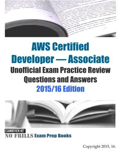 AWS Certified Developer - Associate Unofficial Exam Practice Review Questions and Answers: 2015/16 Edition by ExamREVIEW (2015-08-25)