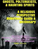img - for GHOSTS, POLTERGEISTS, & HAUNTING SPIRITS A Religious Perspective Reference Guide & Dictionary: Haunted Houses... Demonic Activity & Apparitions.. The Supernatural... Preternatural Phenomena! book / textbook / text book
