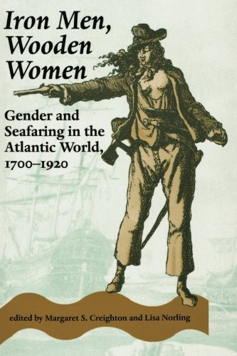 Iron Men, Wooden Women: Gender and Seafaring in the Atlantic World, 1700-1920 (Gender Relations in the American Experience)