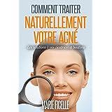 Comment traiter naturellement votre acné: Les solutions à vos cicatrices et boutons (French Edition)