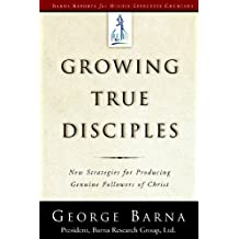 Growing True Disciples: New Strategies for Producing Genuine Followers of Christ (Barna Reports)