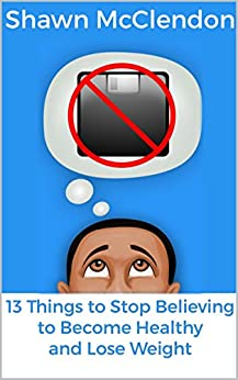 13 Things to Stop Believing to Become Healthy and Lose Weight by [McClendon, Shawn]