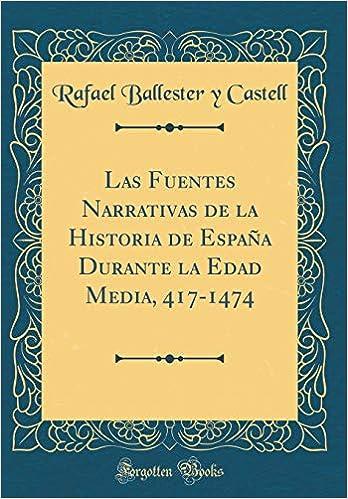 Las Fuentes Narrativas de la Historia de España Durante La Edad Media, 417-1474 (Classic Reprint) (Spanish Edition): Rafael Ballester y Castell: ...