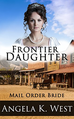 Mail Order Bride: Frontier Daughter (Clean and Wholesome Inspirational Romance) (Women's Fiction New Adult Wedding Frontier)