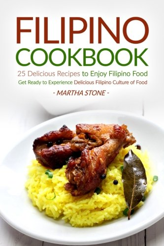 Filipino Cookbook - 25 Delicious Recipes to Enjoy Filipino Food: Get Ready to Experience Delicious Filipino Culture of F