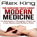 The Shocking Truth About Modern Medicine: 6 Alternative Therapies That Can Cure Illness and Relieve Pain | Alex King