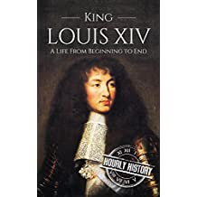 King Louis XIV: A Life From Beginning to End (Royalty Biography Book 6)