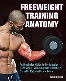 Book Cover: Freeweight Training Anatomy: An Illustrated Guide to the Muscles Used while Exercising with Dumbbells, Barbells, and Kettlebells and more