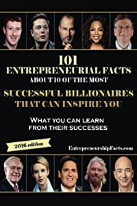 101 Entrepreneurial Facts About 10 of The Most Successful BILLIONAIRES: What you can learn from their successes from CreateSpace Independent Publishing Platform