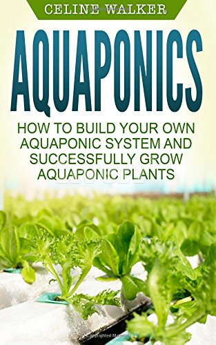 Aquaponics: How to Build Your Own Aquaponic System and Successfully Grow Aquaponic Plants: Volume 3 (Aquaponic Gardening; Hydroponics; Homesteading)