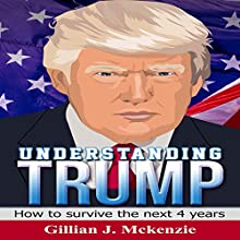 Understanding Trump: How to Survive the Next 4 Years Audiobook by Gillian J. Mckenzie Narrated by Yael Eylat-Tanaka