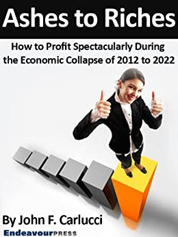 Ashes To Riches: How To Profit Spectacularly During The Economic Collapse of 2012 to 2022 by [Carlucci, John F.]