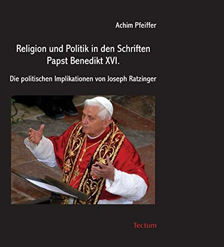 Religion und Politik in den Schriften Papst Benedikt XVI. Die politischen Implikationen von Joseph Ratzinger