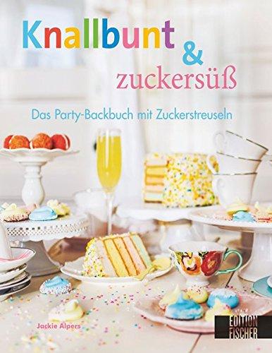 Knallbunt & zuckersüss: Das Party-Backbuch mit Zuckerstreuseln