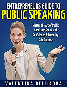 Entrepreneurs Guide to PUBLIC SPEAKING: Master the Art of Public Speaking: Speak with Confidence & Authority. Gain Success by [Bellicova, Valentina]