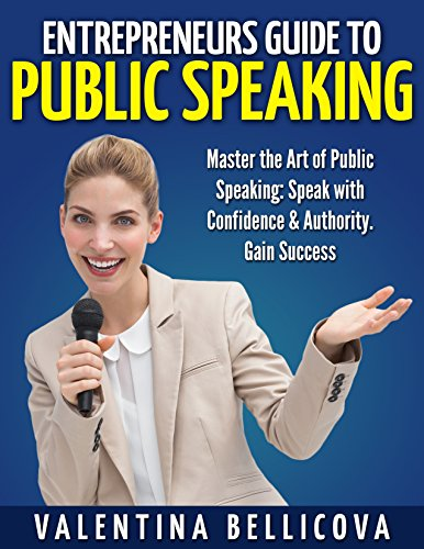 Entrepreneurs Guide to PUBLIC SPEAKING: Master the Art of Public Speaking: Speak with Confidence & Authority. Gain Success