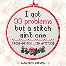 I Got 99 Problems but a Stitch Aint One: Cross stitch with attitude to liven up your home