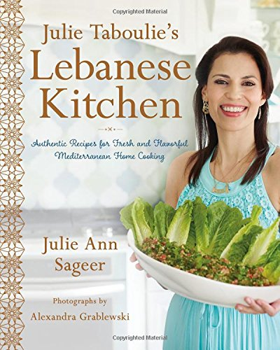 Julie Taboulie's Lebanese Kitchen: Authentic Recipes for Fresh and Flavorful Mediterranean Home Cooking by Julie Ann Sageer, Leah Bhabha