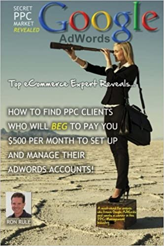Secret AdWords Market Revealed: Top eCommerce Expert Reveals Untapped Market: How to find PPC clients that will BEG to pay you $500 per month to set up and ...