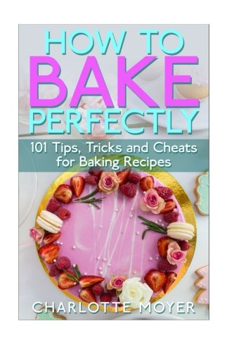 How to Bake Perfectly: 101 Tips, Tricks and Cheats for Baking Recipes (Baking with Charlotte) (Volume 1)