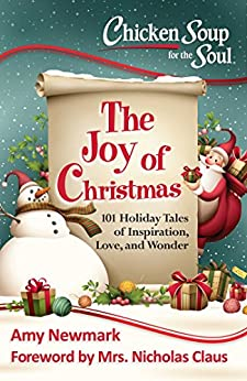 Chicken Soup for the Soul: The Joy of Christmas: 101 Holiday Tales of Inspiration, Love and Wonder by [Newmark, Amy]
