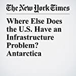 Where Else Does the U.S. Have an Infrastructure Problem? Antarctica | Justin Gillis,Jonathan Corum
