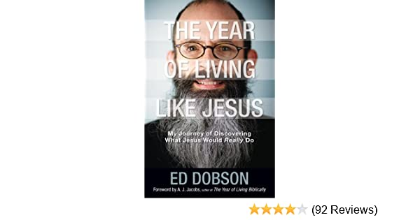 The Year Of Living Like Jesus My Journey Of Discovering What Jesus Would Really Do