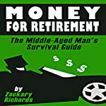 Money for Retirement: The Middle-Aged Man's Survival Guide: Book 3 | Zackary Richards