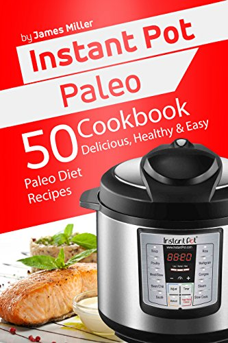 Instant Pot Paleo: 50 Delicious, Healthy & Easy Paleo Diet Recipes (Instant Pot Cookbooks) by James Miller
