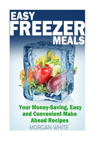 Easy Freezer Meals: Your Money-Saving, Easy and Convenient Make Ahead Recipes by Morgan White