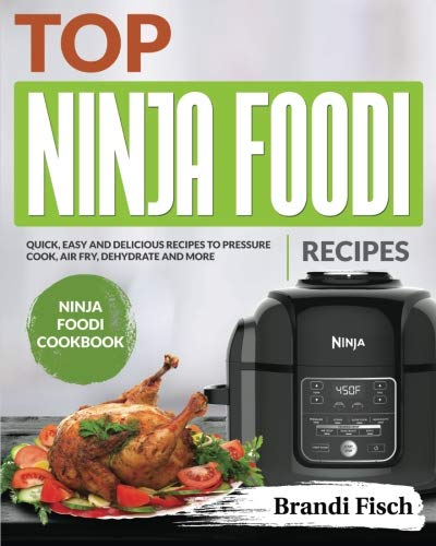 Top Ninja Foodi Recipes: Quick, Easy and Delicious Recipes to Pressure Cook, Air Fry, Dehydrate and More (Ninja Foodi Cookbook) by Brandi Fisch