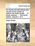 An Inquiry into the Nature and Causes of the Wealth of Nations by Adam Smith, in Three Volumes the Fourth Edition Volume 1 Of, Adam Smith, 1140677004