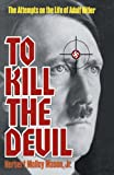 img - for To Kill the Devil: The Attempts on the Life of Adolph Hitler book / textbook / text book