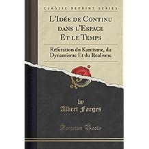 L'Idée de Continu Dans l'Espace Et Le Temps: Réfutation Du Kantisme, Du Dynamisme Et Du Realisme (Classic Reprint)
