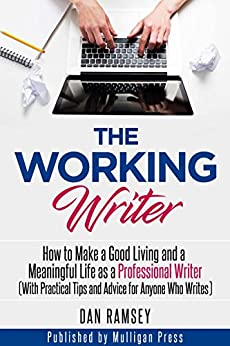 The Working Writer: How to Make a Good Living and a Meaningful Life as a Professional Writer (With Practical Tips and Advice for Anyone Who Writes) (Working Writer Series Book 1) by [Ramsey, Dan]