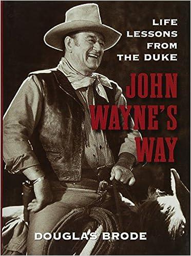 John Waynes Way Life Lessons From The Duke Douglas Brode