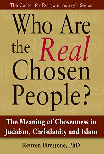 Who Are the Real Chosen People?: The Meaning of Choseness in Judaism, Christianity and Islam (Center for Religious Inquiry) Reuven Firestone