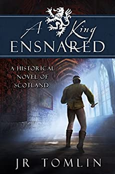 A King Ensnared: A Historical Novel of Scotland (The Stewart Chronicle Book 1) by [Tomlin, J. R.]